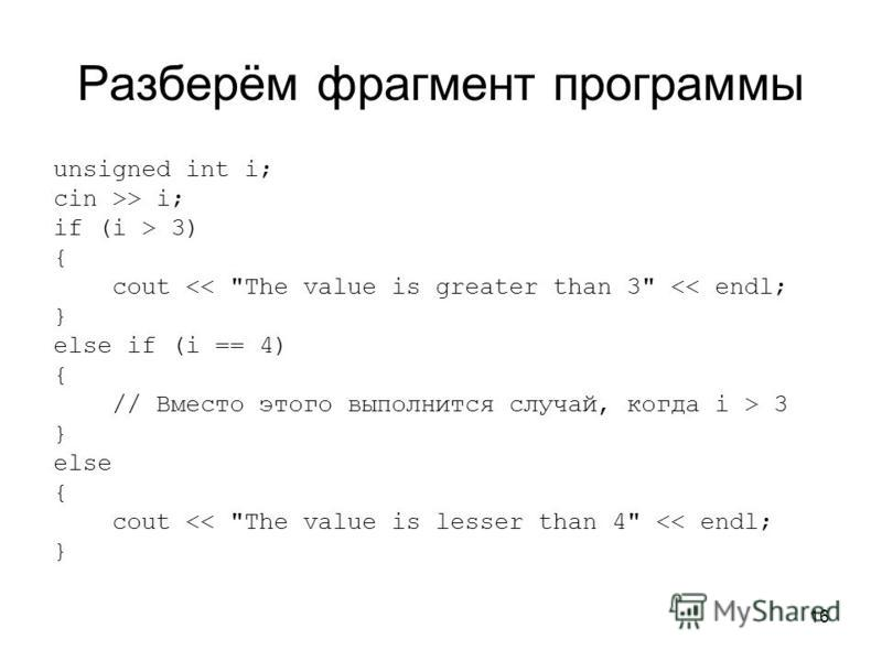 16 Разберём фрагмент программы unsigned int i; cin >> i; if (i > 3) { cout << The value is greater than 3 << endl; } else if (i == 4) { // Вместо этого выполнится случай, когда i > 3 } else { cout << The value is lesser than 4 << endl; }