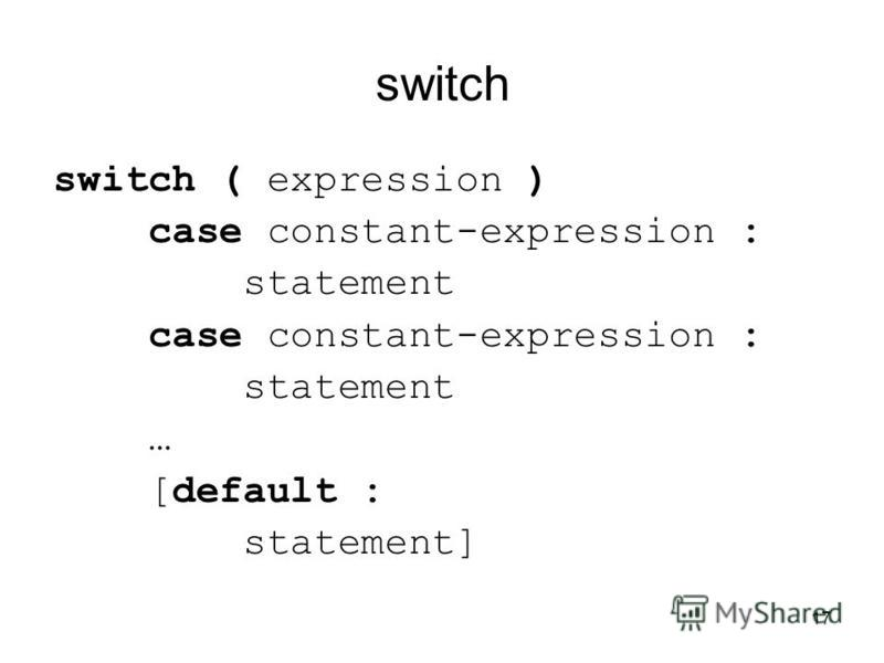 17 switch switch ( expression ) case constant-expression : statement case constant-expression : statement … [default : statement]