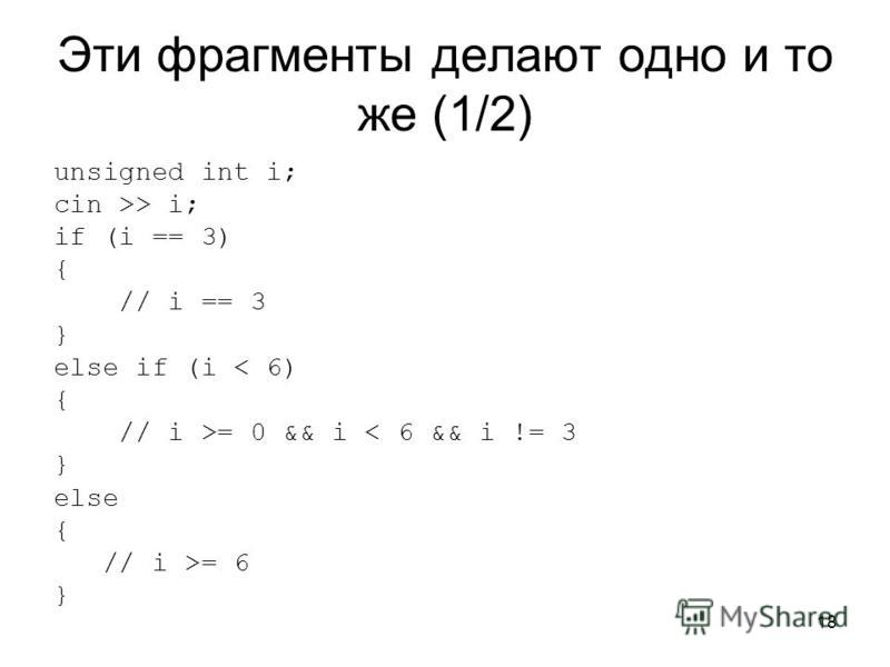 18 Эти фрагменты делают одно и то же (1/2) unsigned int i; cin >> i; if (i == 3) { // i == 3 } else if (i < 6) { // i >= 0 && i < 6 && i != 3 } else { // i >= 6 }