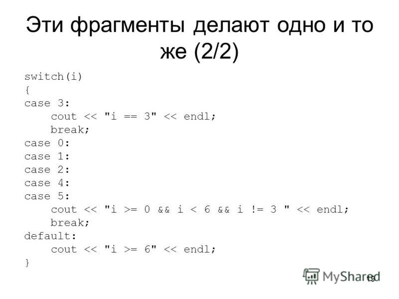 19 Эти фрагменты делают одно и то же (2/2) switch(i) { case 3: cout << i == 3 << endl; break; case 0: case 1: case 2: case 4: case 5: cout = 0 && i < 6 && i != 3  << endl; break; default: cout = 6 << endl; }