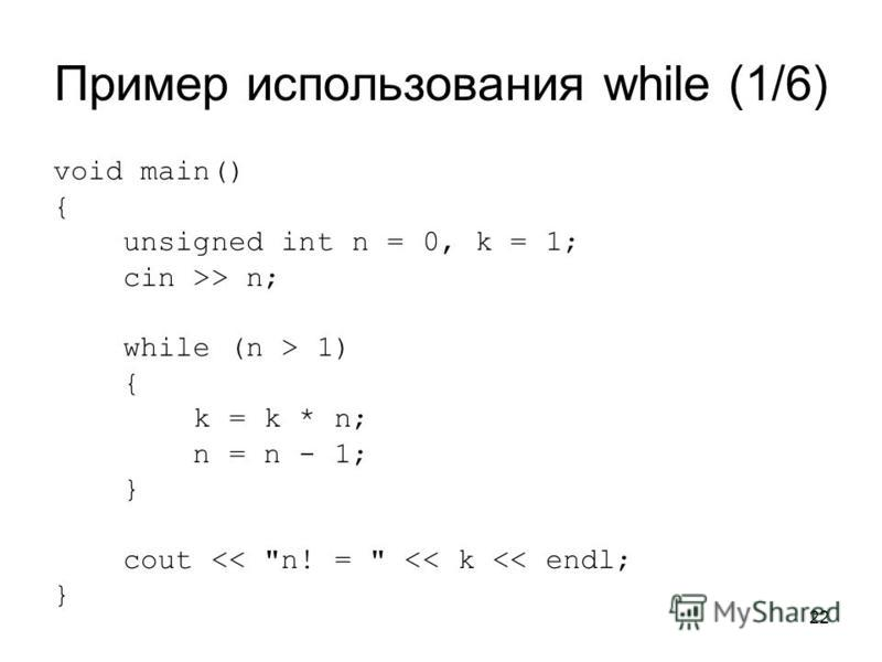 22 Пример использования while (1/6) void main() { unsigned int n = 0, k = 1; cin >> n; while (n > 1) { k = k * n; n = n - 1; } cout << n! =  << k << endl; }