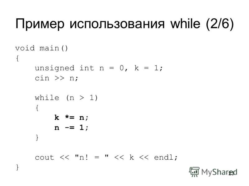 23 Пример использования while (2/6) void main() { unsigned int n = 0, k = 1; cin >> n; while (n > 1) { k *= n; n -= 1; } cout << n! =  << k << endl; }