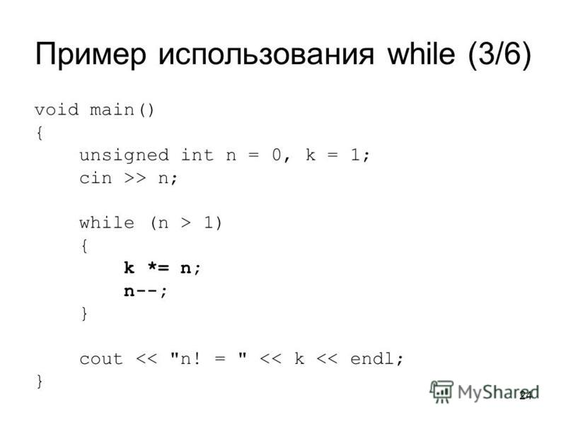 24 Пример использования while (3/6) void main() { unsigned int n = 0, k = 1; cin >> n; while (n > 1) { k *= n; n--; } cout << n! =  << k << endl; }