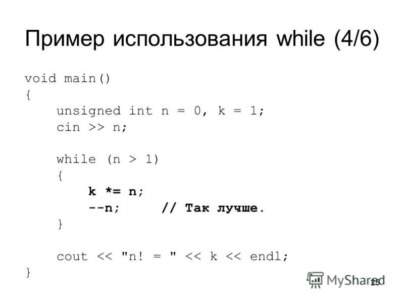 25 Пример использования while (4/6) void main() { unsigned int n = 0, k = 1; cin >> n; while (n > 1) { k *= n; --n; // Так лучше. } cout << n! =  << k << endl; }