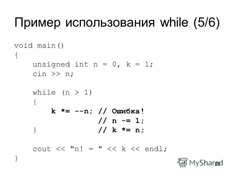 26 Пример использования while (5/6) void main() { unsigned int n = 0, k = 1; cin >> n; while (n > 1) { k *= --n; // Ошибка! // n -= 1; } // k *= n; cout << n! =  << k << endl; }