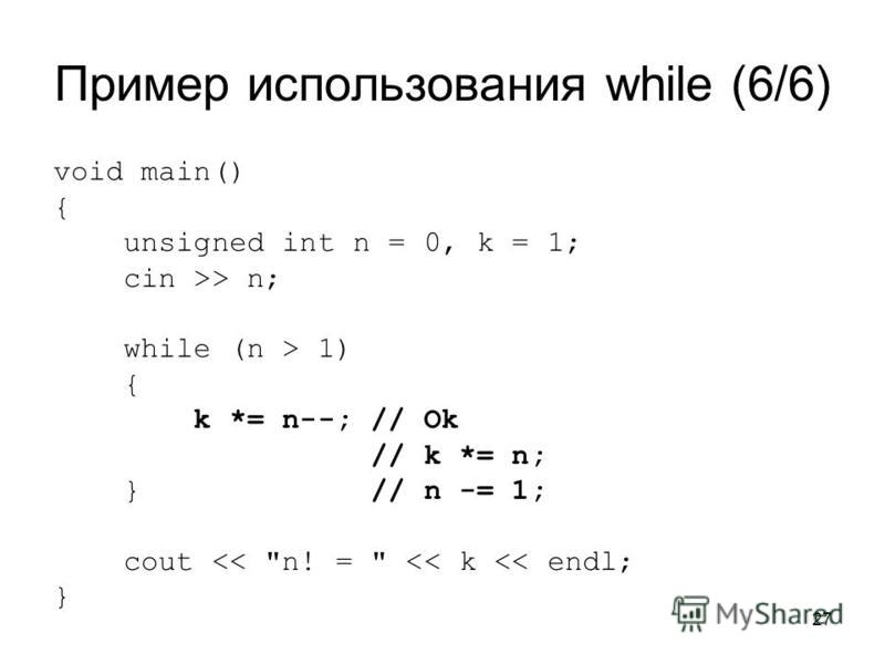 27 Пример использования while (6/6) void main() { unsigned int n = 0, k = 1; cin >> n; while (n > 1) { k *= n--; // Ok // k *= n; } // n -= 1; cout << n! =  << k << endl; }