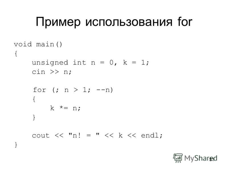 31 Пример использования for void main() { unsigned int n = 0, k = 1; cin >> n; for (; n > 1; --n) { k *= n; } cout << n! =  << k << endl; }
