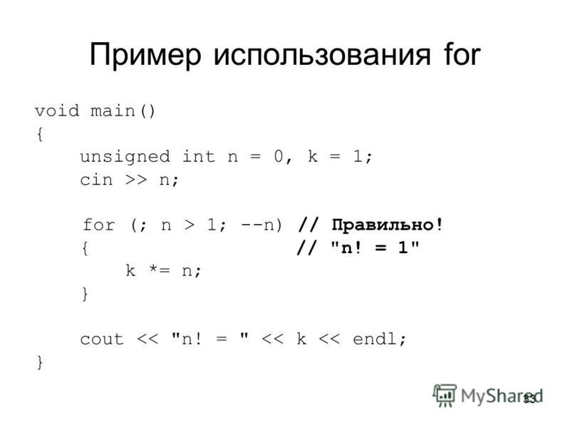 33 Пример использования for void main() { unsigned int n = 0, k = 1; cin >> n; for (; n > 1; --n) // Правильно! { // n! = 1 k *= n; } cout << n! =  << k << endl; }