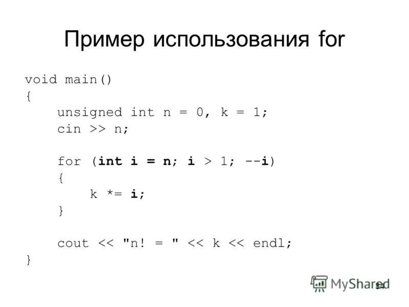 34 Пример использования for void main() { unsigned int n = 0, k = 1; cin >> n; for (int i = n; i > 1; --i) { k *= i; } cout << n! =  << k << endl; }