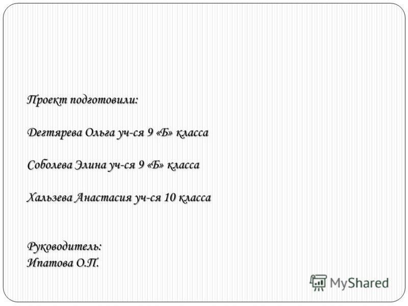 Проект подготовили: Дегтярева Ольга уч-ся 9 «Б» класса Соболева Элина уч-ся 9 «Б» класса Хальзева Анастасия уч-ся 10 класса Руководитель: Ипатова О.П.