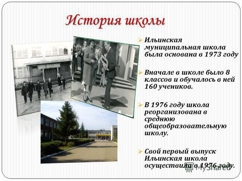 История школы Ильинская муниципальная школа была основана в 1973 году Вначале в школе было 8 классов и обучалось в ней 160 учеников. В 1976 году школа реорганизована в среднюю общеобразовательную школу. Свой первый выпуск Ильинская школа осуществила