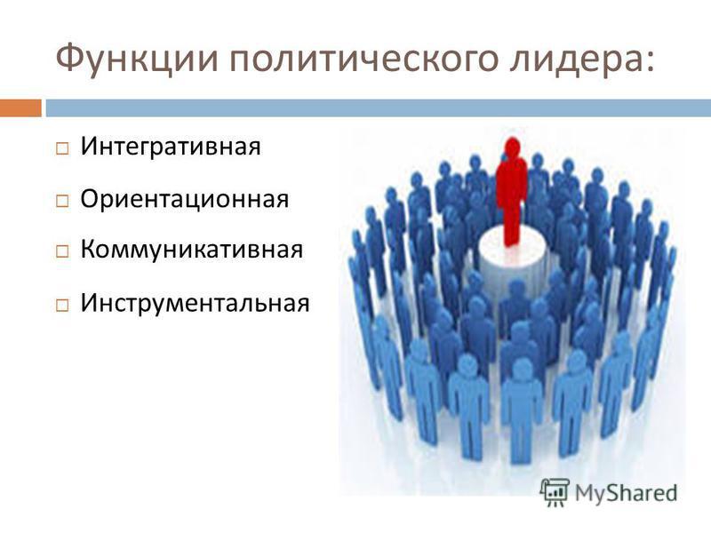 Функции политического лидера : Интегративная Ориентационная Коммуникативная Инструментальная