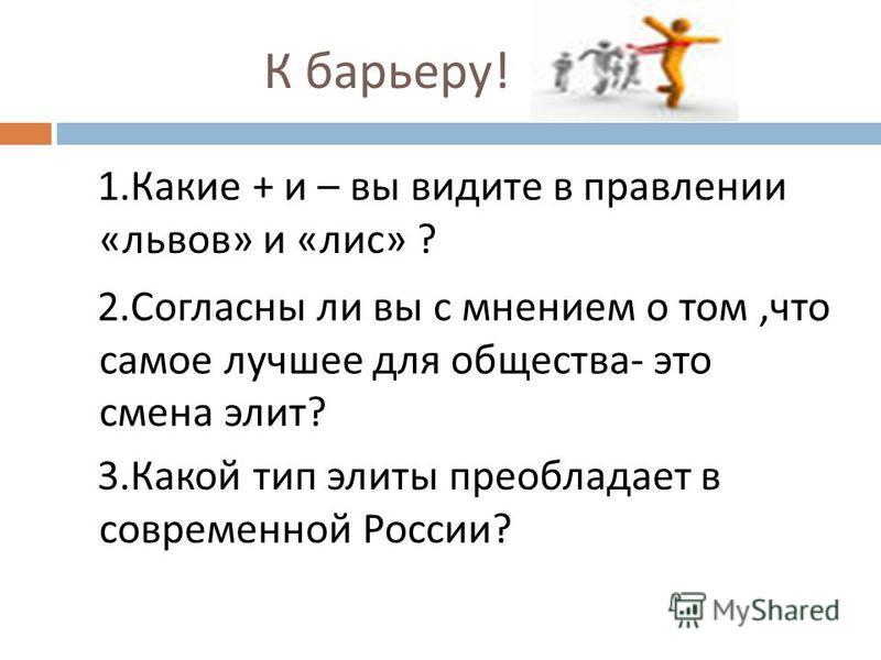 К барьеру ! 1. Какие + и – вы видите в правлении « львов » и « лис » ? 2. Согласны ли вы с мнением о том, что самое лучшее для общества - это смена элит ? 3. Какой тип элиты преобладает в современной России ?