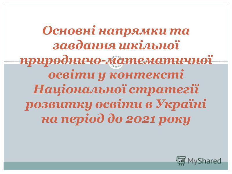 Основні напрямки та завдання шкільної природничо-математичної освіти у контексті Національної стратегії розвитку освіти в Україні на період до 2021 року