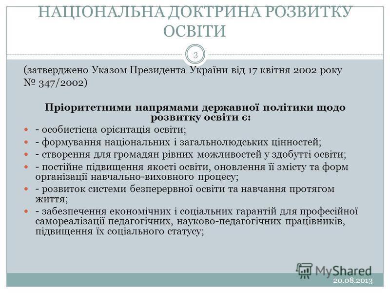 НАЦІОНАЛЬНА ДОКТРИНА РОЗВИТКУ ОСВІТИ 20.08.2013 3 (затверджено Указом Президента України від 17 квітня 2002 року 347/2002) Пріоритетними напрямами державної політики щодо розвитку освіти є: - особистісна орієнтація освіти; - формування національних і