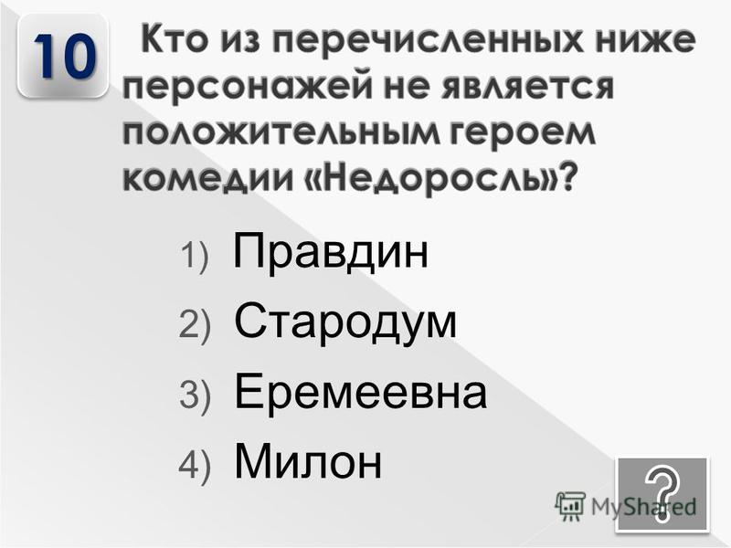 1) Правдин 2) Стародум 3) Еремеевна 4) Милон 1010
