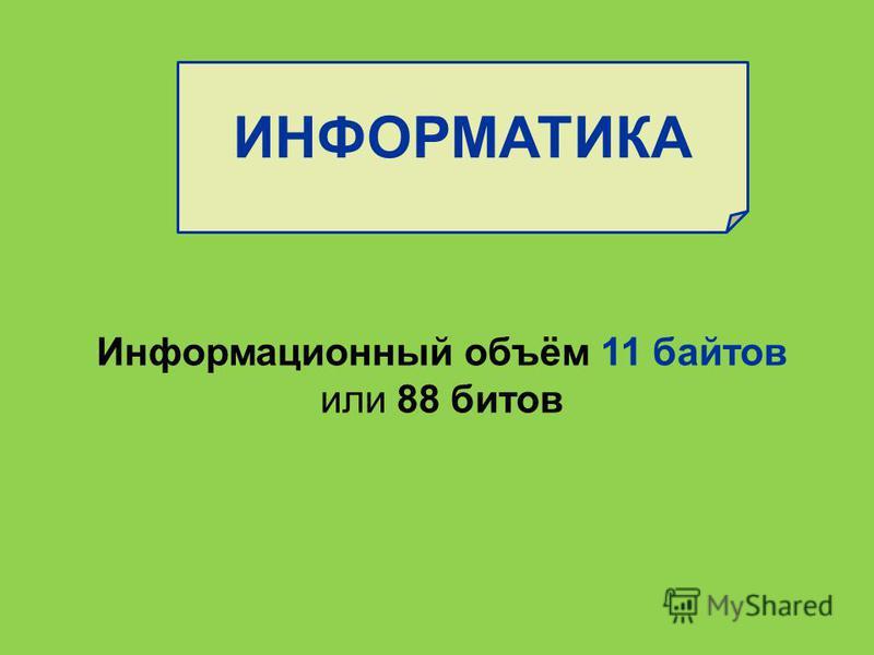 ИНФОРМАТИКА Информационный объём 11 байтов или 88 битов