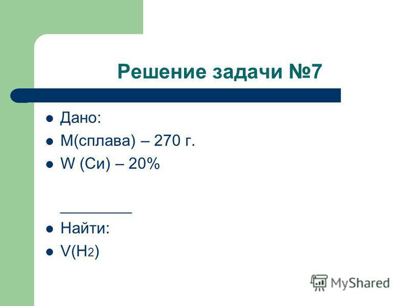 Решение задачи 7 Дано: М(сплава) – 270 г. W (Си) – 20% ________ Найти: V(Н 2 )