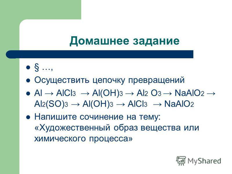 Домашнее задание § …, Осуществить цепочку превращений Аl АlСl 3 Аl(ОН) 3 Аl 2 О 3 NаАlО 2 Аl 2 (SО) 3 Аl(ОН) 3 АlСl 3 NаАlО 2 Напишите сочинение на тему: «Художественный образ вещества или химического процесса»