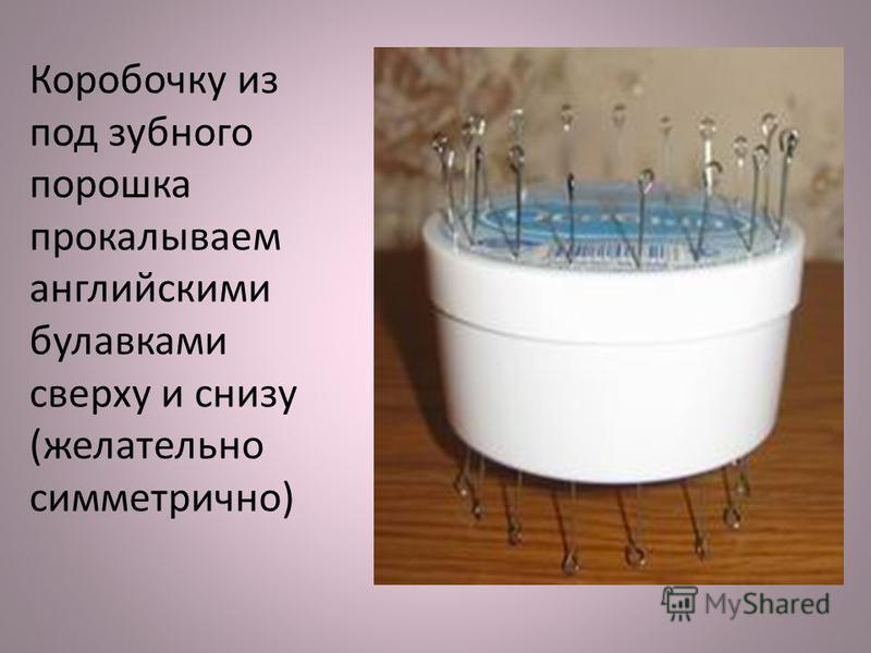 Коробочку из под зубного порошка прокалываем английскими булавками сверху и снизу (желательно симметрично)