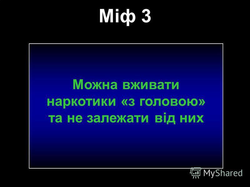 Міф 3 Можна вживати наркотики «з головою» та не залежати від них