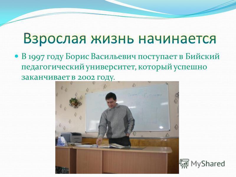 В 1997 году Борис Васильевич поступает в Бийский педагогический университет, который успешно заканчивает в 2002 году.