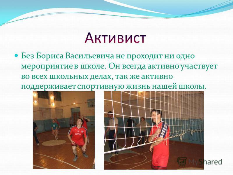 Без Бориса Васильевича не проходит ни одно мероприятие в школе. Он всегда активно участвует во всех школьных делах, так же активно поддерживает спортивную жизнь нашей школы.