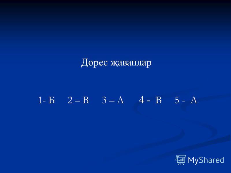 Дөрес җаваплар 1- Б 2 – В 3 – А 4 - В 5 - А