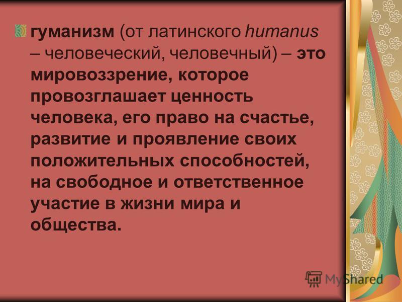 гуманизм (от латинского humanus – человеческий, человечный) – это мировоззрение, которое провозглашает ценность человека, его право на счастье, развитие и проявление своих положительных способностей, на свободное и ответственное участие в жизни мира
