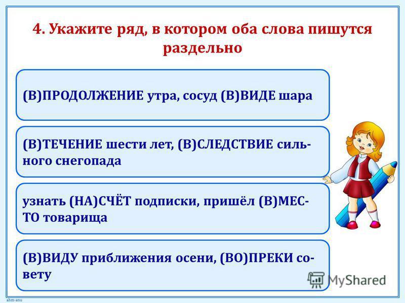 4. Укажите ряд, в котором оба слова пишутся раздельно (В)ПРОДОЛЖЕНИЕ утра, сосуд (В)ВИДЕ шара (В)ТЕЧЕНИЕ шести лет, (В)СЛЕДСТВИЕ сильного снегопада (В)ВИДУ приближения осени, (ВО)ПРЕКИ со- вету узнать (НА)СЧЁТ подписки, пришёл (В)МЕС- ТО товарища