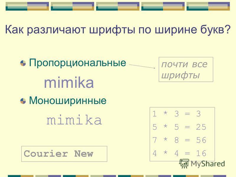 Как различают шрифты по ширине букв? Пропорциональные mimika Моноширинные mimika 1 * 3 = 3 5 * 5 = 25 7 * 8 = 56 4 * 4 = 16 Courier New почти все шрифты
