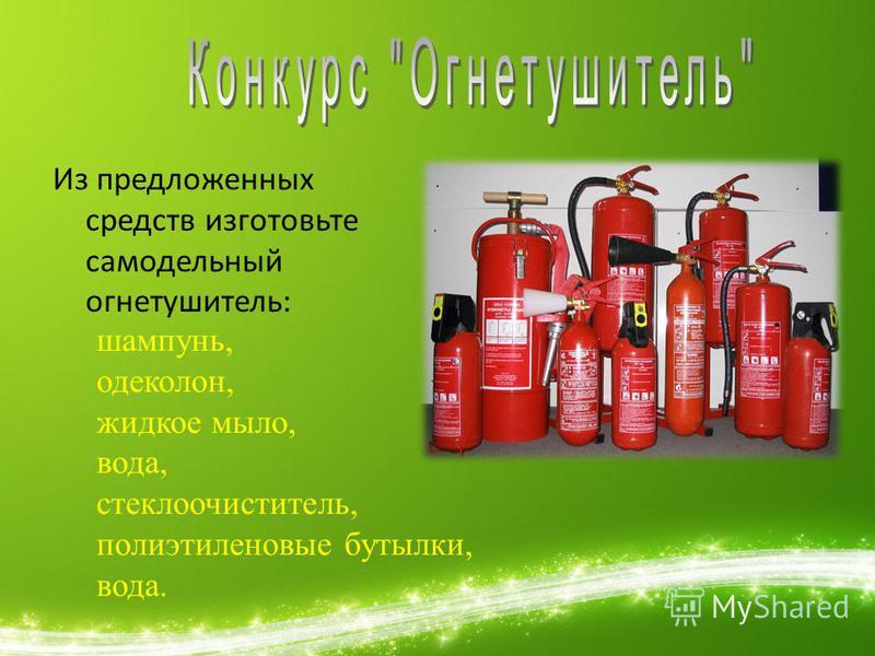 Из предложенных средств изготовьте самодельный огнетушитель: шампунь, одеколон, жидкое мыло, вода, стеклоочиститель, полиэтиленовые бутылки, вода.
