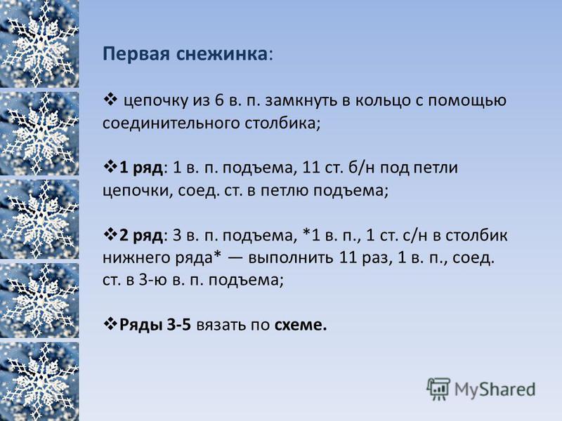 Первая снежинка: цепочку из 6 в. п. замкнуть в кольцо с помощью соединительного столбика; 1 ряд: 1 в. п. подъема, 11 ст. б/н под петли цепочки, соед. ст. в петлю подъема; 2 ряд: 3 в. п. подъема, *1 в. п., 1 ст. с/н в столбик нижнего ряда* выполнить 1