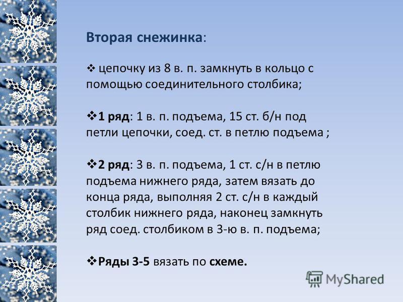 Вторая снежинка: цепочку из 8 в. п. замкнуть в кольцо с помощью соединительного столбика; 1 ряд: 1 в. п. подъема, 15 ст. б/н под петли цепочки, соед. ст. в петлю подъема ; 2 ряд: 3 в. п. подъема, 1 ст. с/н в петлю подъема нижнего ряда, затем вязать д