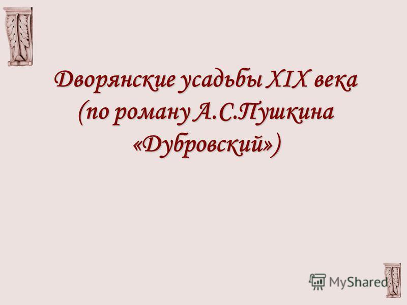 Дворянские усадьбы XIX века (по роману А.С.Пушкина «Дубровский»)