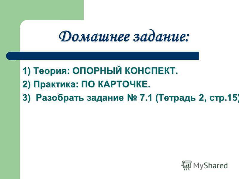 Домашнее задание: 1) Теория: ОПОРНЫЙ КОНСПЕКТ. 2) Практика: ПО КАРТОЧКЕ. 3) Разобрать задание 7.1 (Тетрадь 2, стр.15).