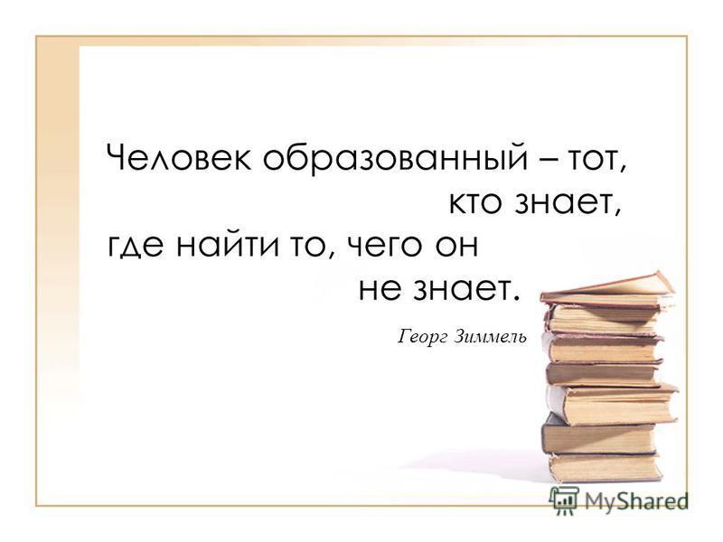 Человек образованный – тот, кто знает, где найти то, чего он не знает. Георг Зиммель