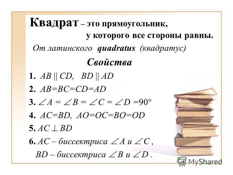 Квадрат – это прямоугольник, у которого все стороны равны. От латинского quadratus (квадратус) Свойства 1. AB CD, BD AD 2. AB=BC=CD=AD 3. A = B = C = D =90 4. AC=BD, AO=OC=BO=OD 5. AC BD 6. АС – биссектриса A и C, BD – биссектриса В и D.