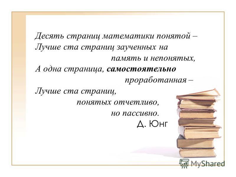 Десять страниц математики понятой – Лучше ста страниц заученных на память и непонятых, А одна страница, самостоятельно проработанная – Лучше ста страниц, понятых отчетливо, но пассивно. Д. Юнг