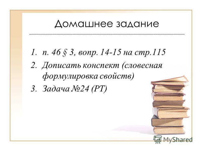Домашнее задание _____________________________________________________________________ 1.п. 46 § 3, вопр. 14-15 на стр.115 2. Дописать конспект (словесная формулировка свойств) 3. Задача 24 (РТ)