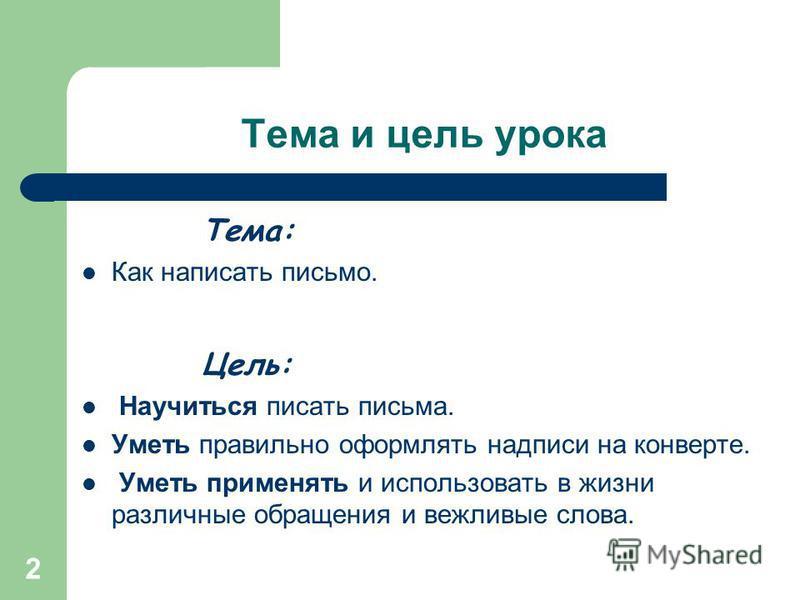 2 Тема и цель урока Тема: Как написать письмо. Цель: Научиться писать письма. Уметь правильно оформлять надписи на конверте. Уметь применять и использовать в жизни различные обращения и вежливые слова.