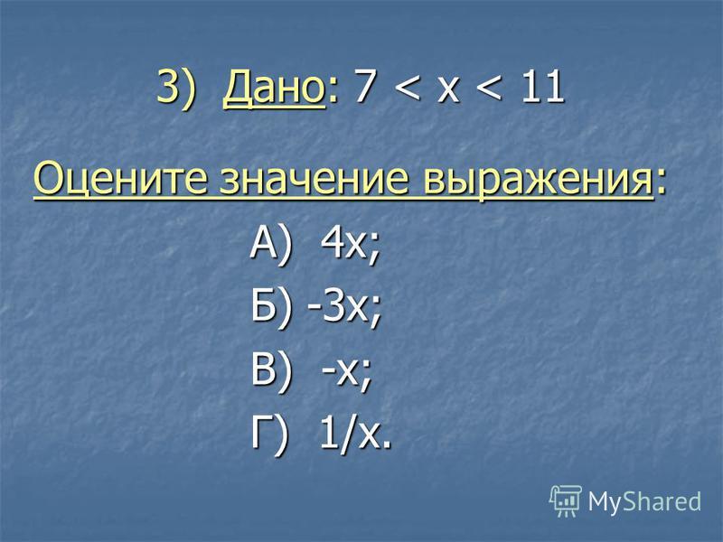 3) Дано: 7 < x < 11 Оцените значение выражения: А) 4 х; Б) -3 х; В) -х; Г) 1/x.