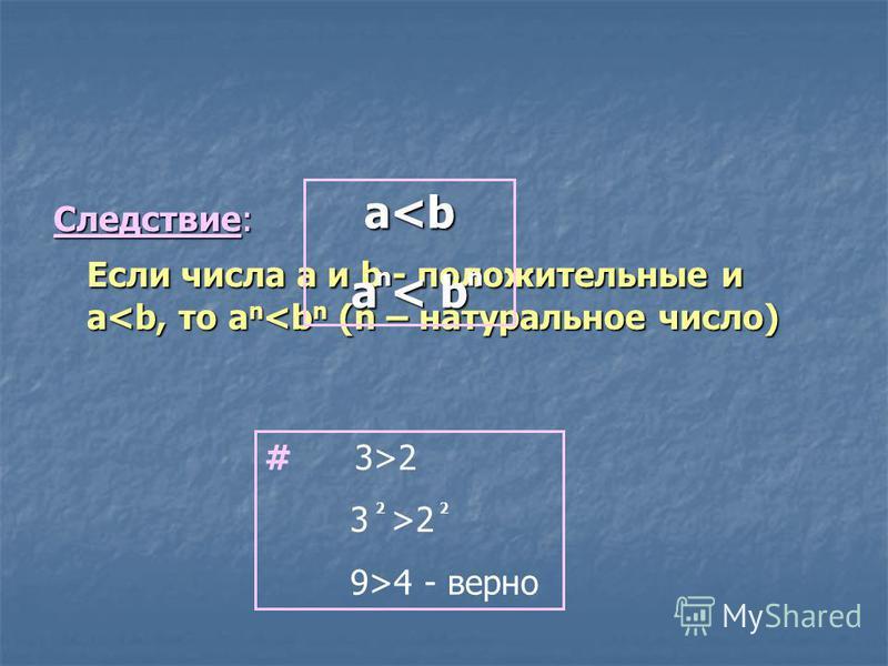 Следствие: Если числа a и b - положительные и a<b, то a n <b n (n – натуральное число) a<b a < b nn # 3>2 3 >2 9>4 - верно 22