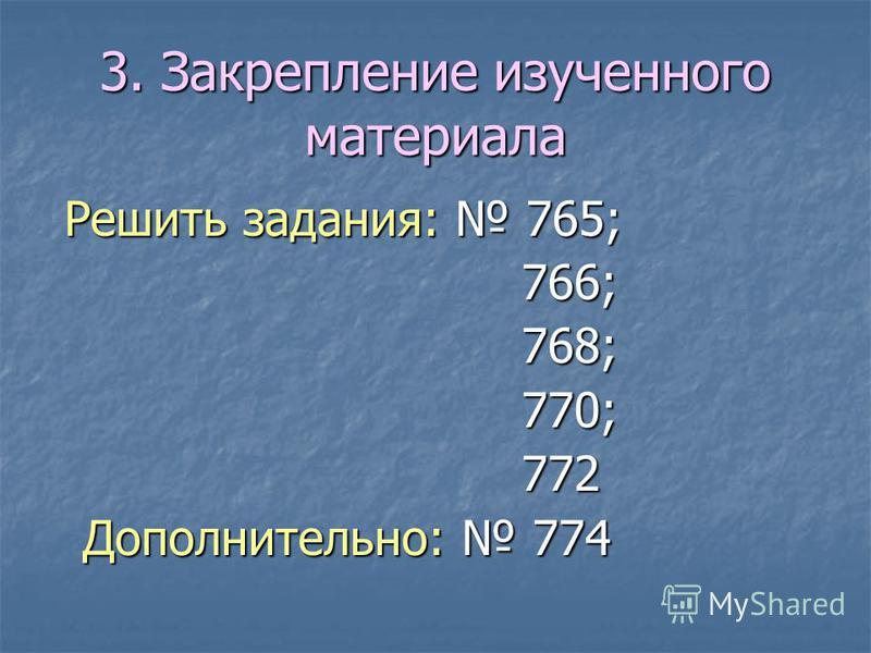 3. Закрепление изученного материала Решить задания: 765; Решить задания: 765; 766; 766; 768; 768; 770; 770; 772 772 Дополнительно: 774 Дополнительно: 774