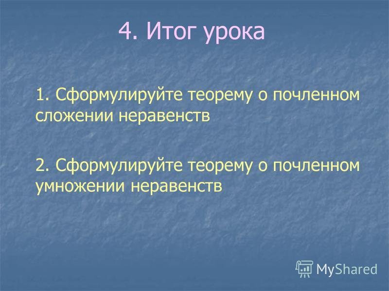 4. Итог урока 1. Сформулируйте теорему о почленноееем сложении неравенств 2. Сформулируйте теорему о почленноееем умножении неравенств