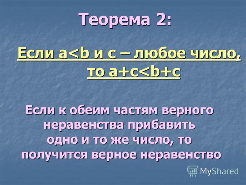 Теорема 2: Если a<b и c – любое число, то a+c<b+c Если к обеим частям верного неравенства прибавить одно и то же число, то получится верное неравенство