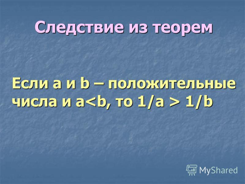 Следствие из теорем Если a и b – положительные числа и a<b, то 1/a > 1/b