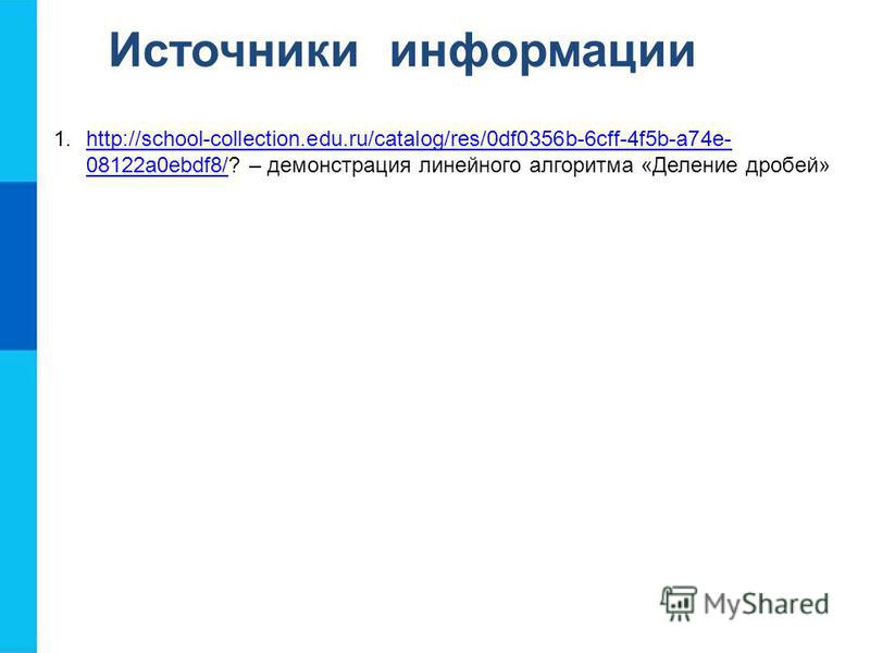 Источники информации 1.http://school-collection.edu.ru/catalog/res/0df0356b-6cff-4f5b-a74e- 08122a0ebdf8/? – демонстрация линейного алгоритма «Деление дробей»http://school-collection.edu.ru/catalog/res/0df0356b-6cff-4f5b-a74e- 08122a0ebdf8/