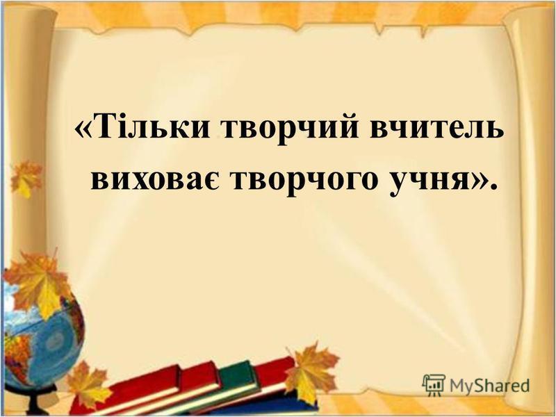 «Тільки творчий вчитель виховає творчого учня».