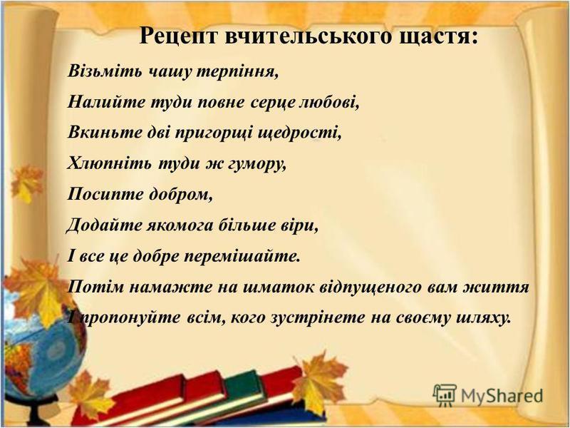 Рецепт вчительського щастя : Візьміть чашу терпіння, Налийте туди повне серце любові, Вкиньте дві пригорщі щедрості, Хлюпніть туди ж гумору, Посипте добром, Додайте якомога більше віри, І все це добре перемішайте. Потім намажте на шматок відпущеного